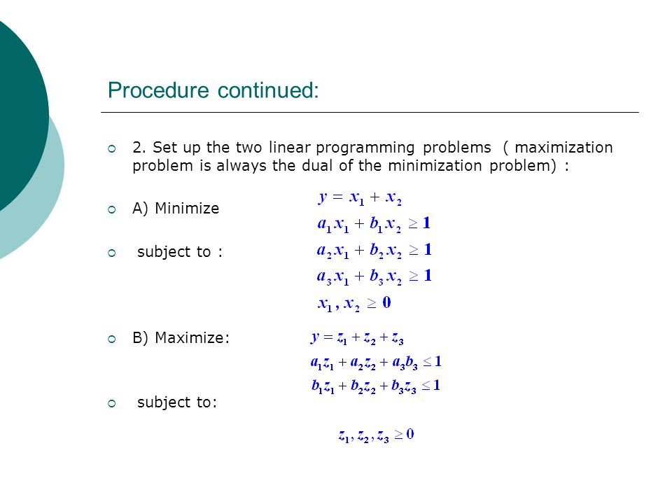 Procedure continued: 2. Set up the two linear programming problems ( maximization problem is always the dual of the minimization problem) :