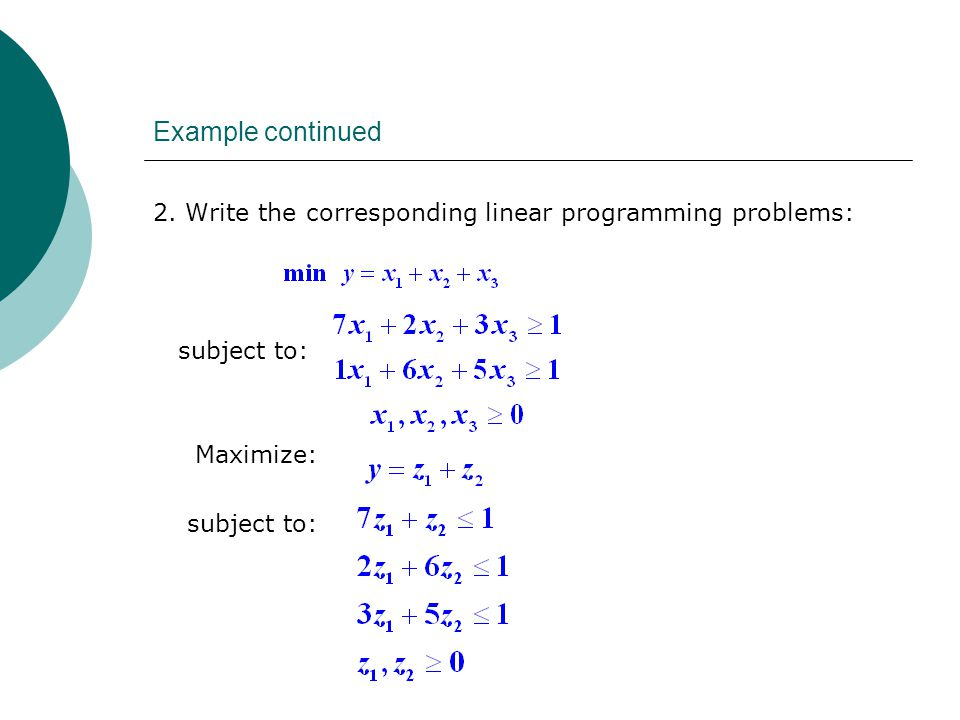 Example continued 2. Write the corresponding linear programming problems: subject to: Maximize: