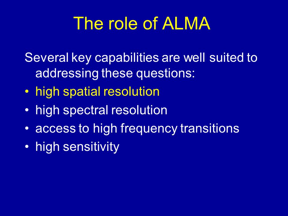 The role of ALMA Several key capabilities are well suited to addressing these questions: high spatial resolution.
