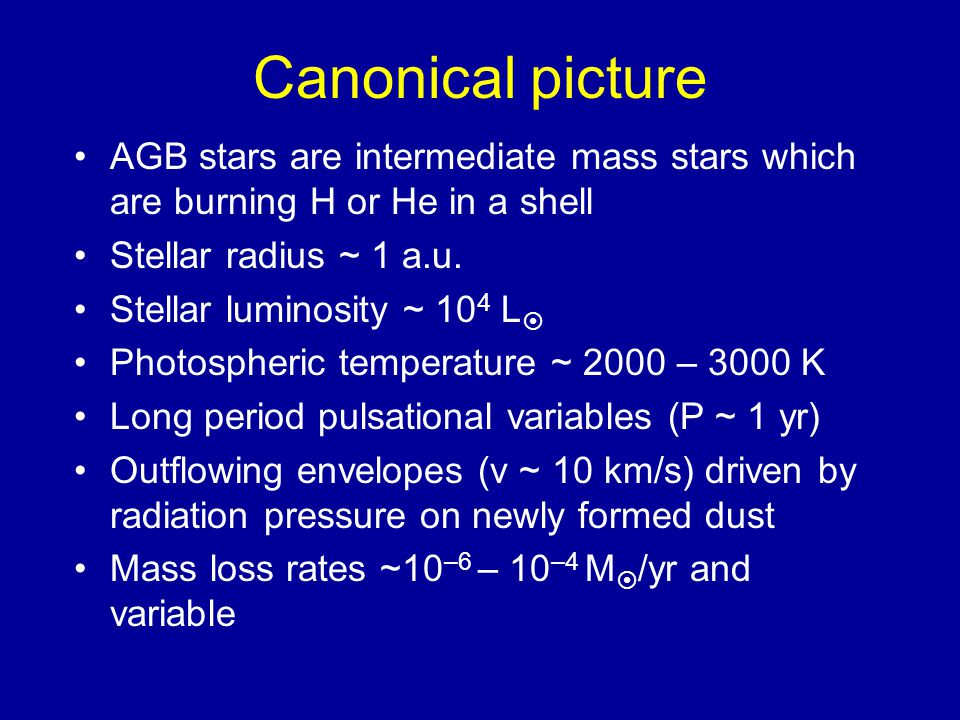 Canonical picture AGB stars are intermediate mass stars which are burning H or He in a shell. Stellar radius ~ 1 a.u.