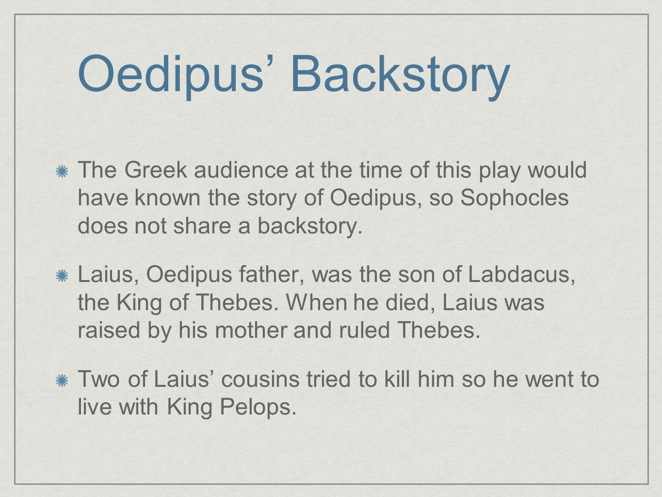 Oedipus' Backstory The Greek audience at the time of this play would have known the story of Oedipus, so Sophocles does not share a backstory.