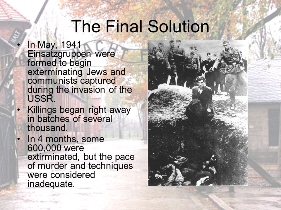 The Final Solution In May, 1941 Einsatzgruppen were formed to begin exterminating Jews and communists captured during the invasion of the USSR.