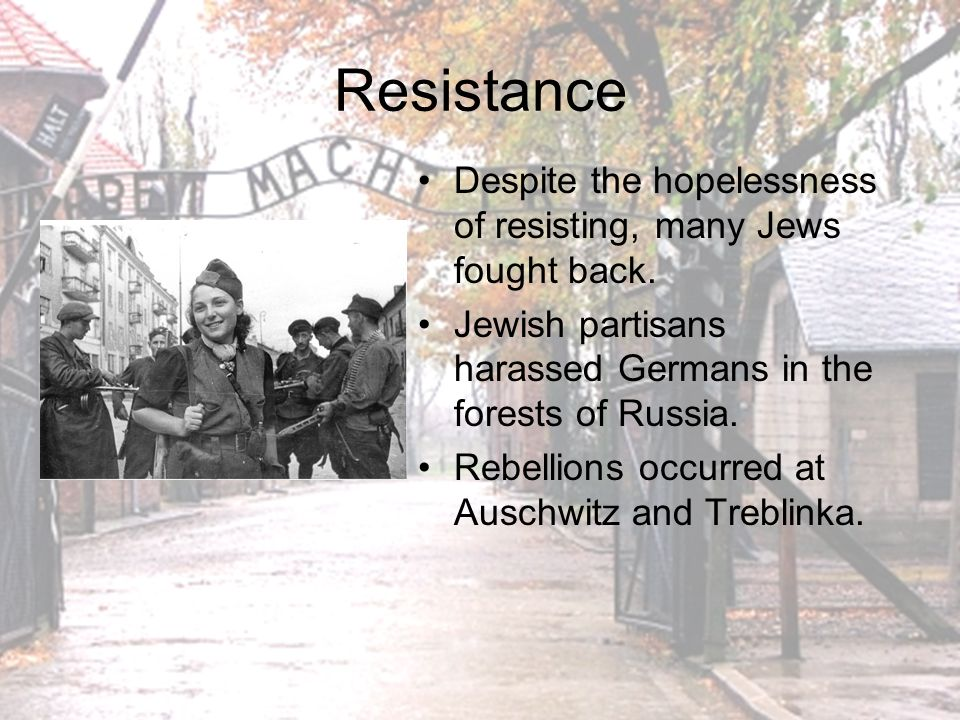 Resistance Despite the hopelessness of resisting, many Jews fought back. Jewish partisans harassed Germans in the forests of Russia.