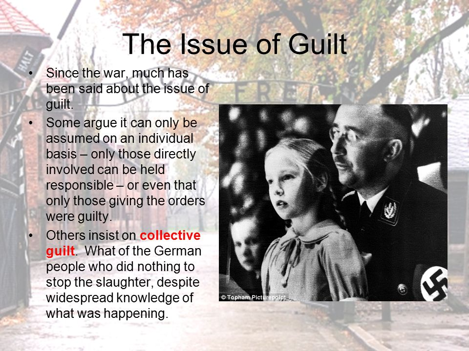 The Issue of Guilt Since the war, much has been said about the issue of guilt.