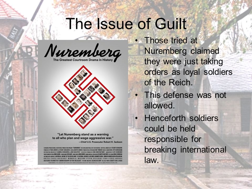 The Issue of Guilt Those tried at Nuremberg claimed they were just taking orders as loyal soldiers of the Reich.
