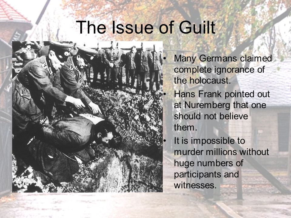 The Issue of Guilt Many Germans claimed complete ignorance of the holocaust. Hans Frank pointed out at Nuremberg that one should not believe them.