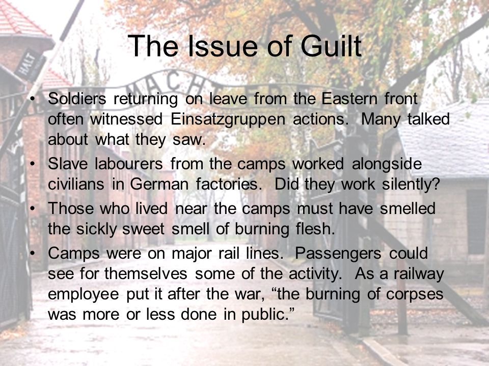 The Issue of Guilt Soldiers returning on leave from the Eastern front often witnessed Einsatzgruppen actions. Many talked about what they saw.