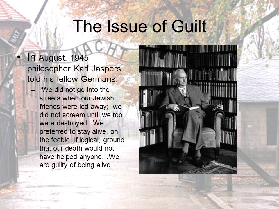 The Issue of Guilt In August, 1945 philosopher Karl Jaspers told his fellow Germans: