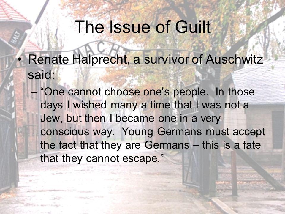 The Issue of Guilt Renate Halprecht, a survivor of Auschwitz said: