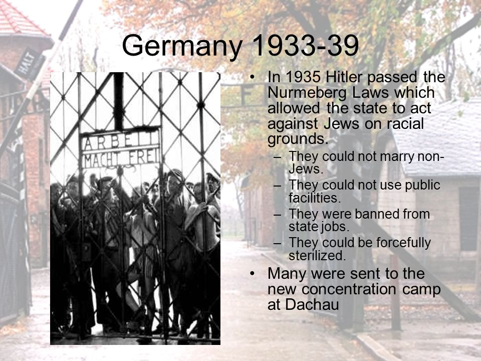 Germany 1933-39 In 1935 Hitler passed the Nurmeberg Laws which allowed the state to act against Jews on racial grounds.
