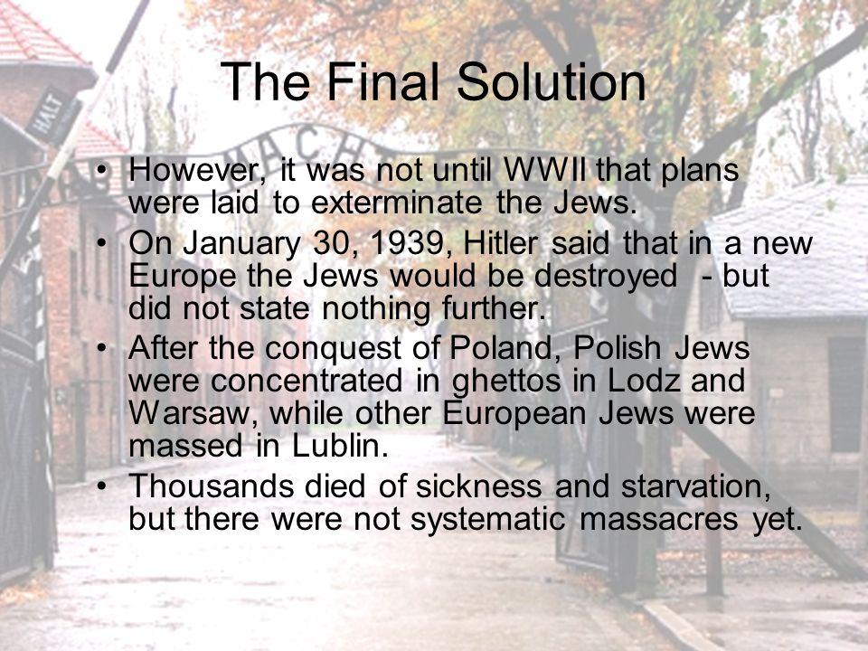 The Final Solution However, it was not until WWII that plans were laid to exterminate the Jews.