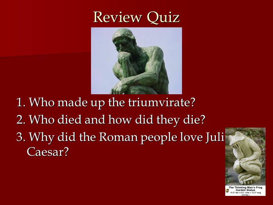 Review Quiz 1. Who made up the triumvirate