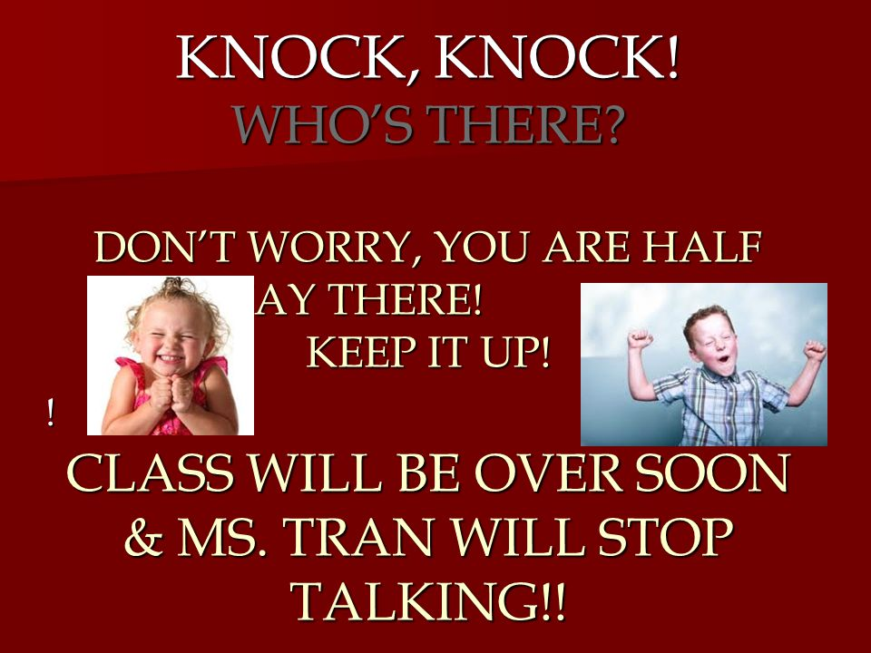 KNOCK, KNOCK. WHO'S THERE. DON'T WORRY, YOU ARE HALF WAY THERE