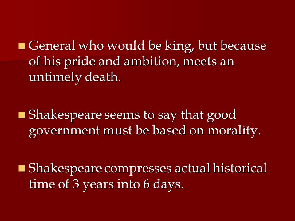 General who would be king, but because of his pride and ambition, meets an untimely death.