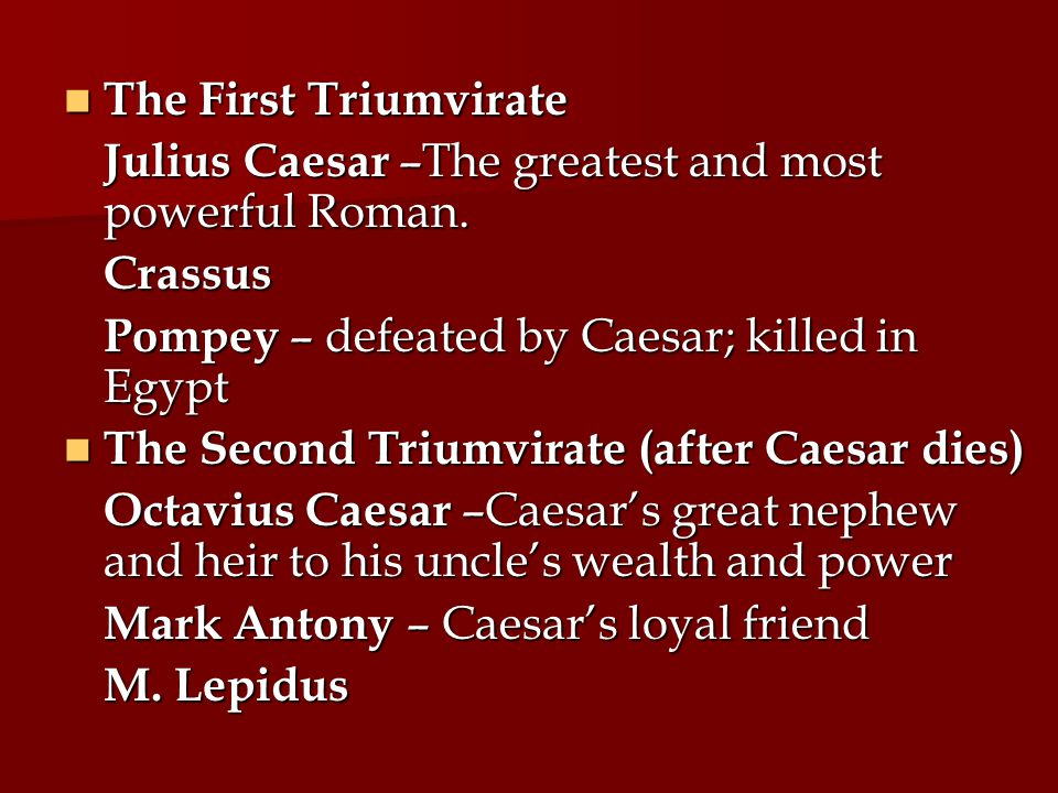 The First Triumvirate Julius Caesar –The greatest and most powerful Roman. Crassus. Pompey – defeated by Caesar; killed in Egypt.
