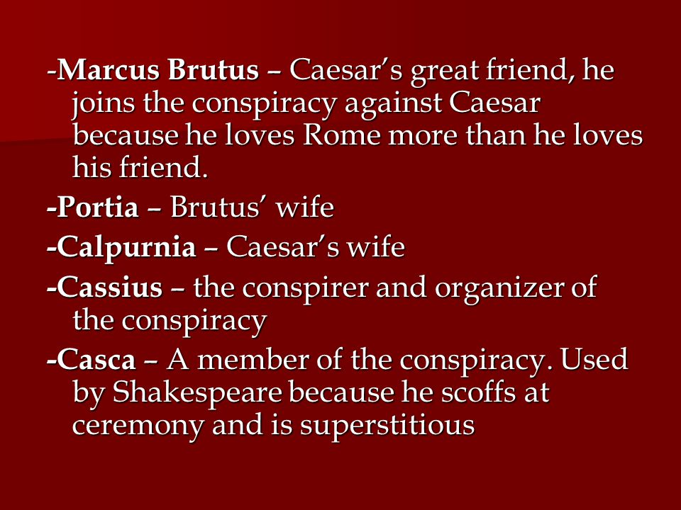 -Marcus Brutus – Caesar's great friend, he joins the conspiracy against Caesar because he loves Rome more than he loves his friend.