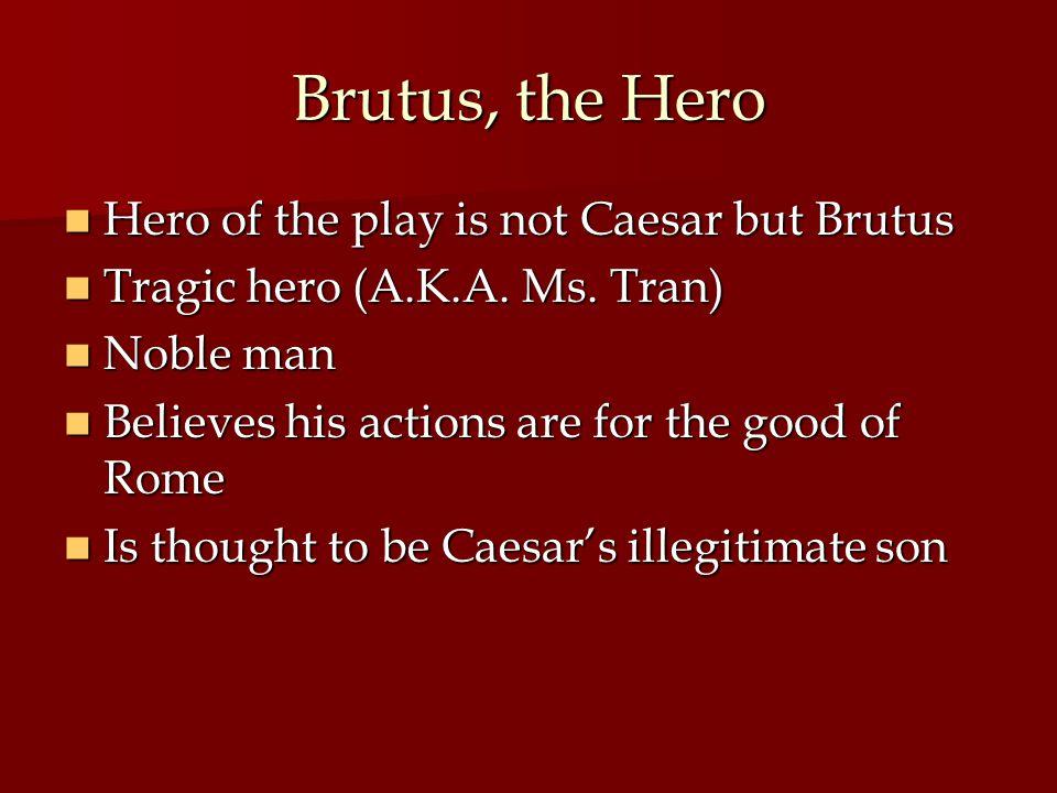 Brutus, the Hero Hero of the play is not Caesar but Brutus