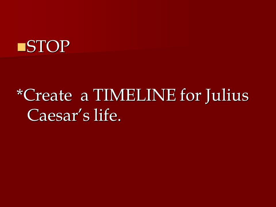 STOP *Create a TIMELINE for Julius Caesar's life.