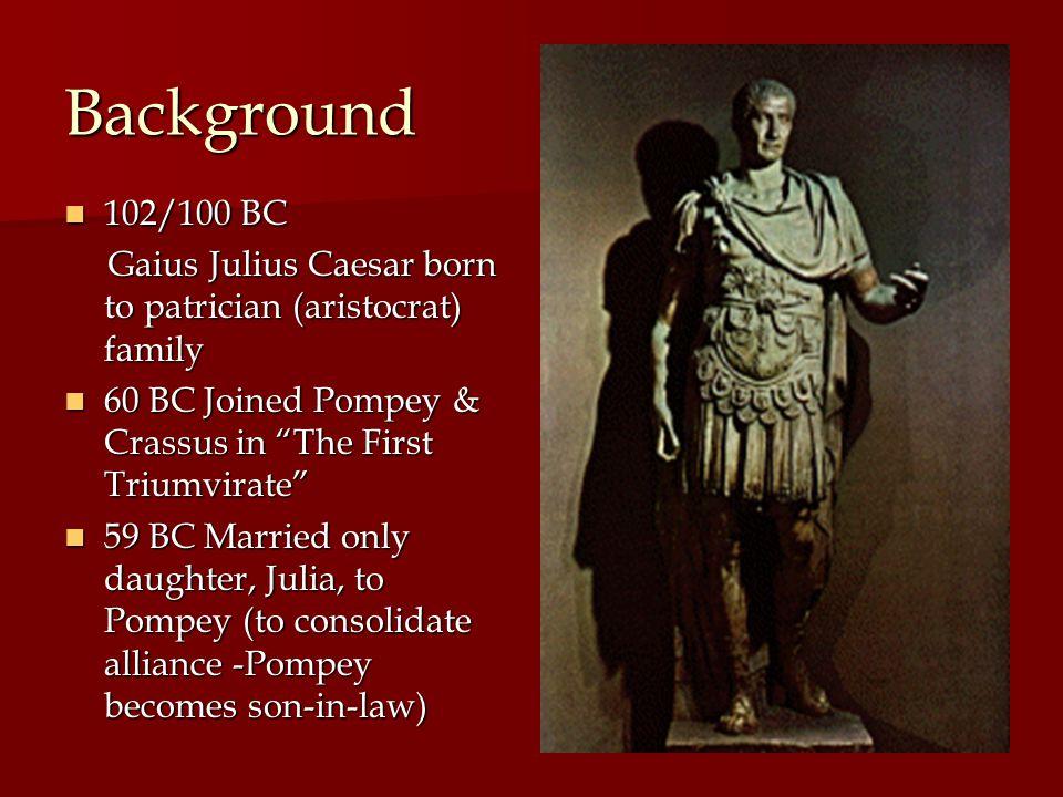 Background 102/100 BC. Gaius Julius Caesar born to patrician (aristocrat) family. 60 BC Joined Pompey & Crassus in The First Triumvirate