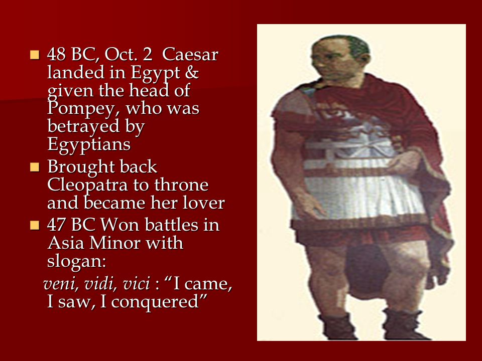 48 BC, Oct. 2 Caesar landed in Egypt & given the head of Pompey, who was betrayed by Egyptians