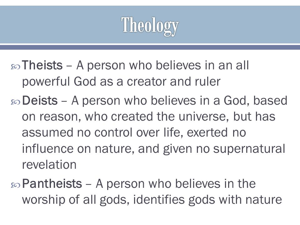 Theology Theists – A person who believes in an all powerful God as a creator and ruler.