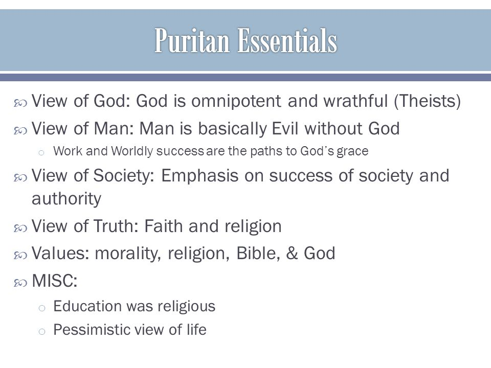 Puritan Essentials View of God: God is omnipotent and wrathful (Theists) View of Man: Man is basically Evil without God.