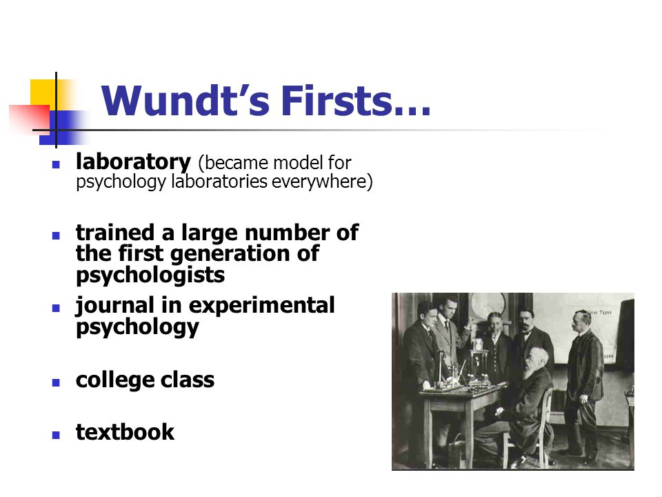 Wundt's Firsts… laboratory (became model for psychology laboratories everywhere) trained a large number of the first generation of psychologists.