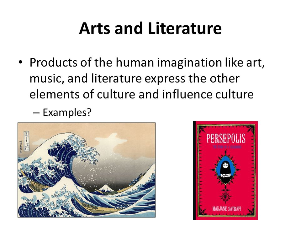 Arts and Literature Products of the human imagination like art, music, and literature express the other elements of culture and influence culture.