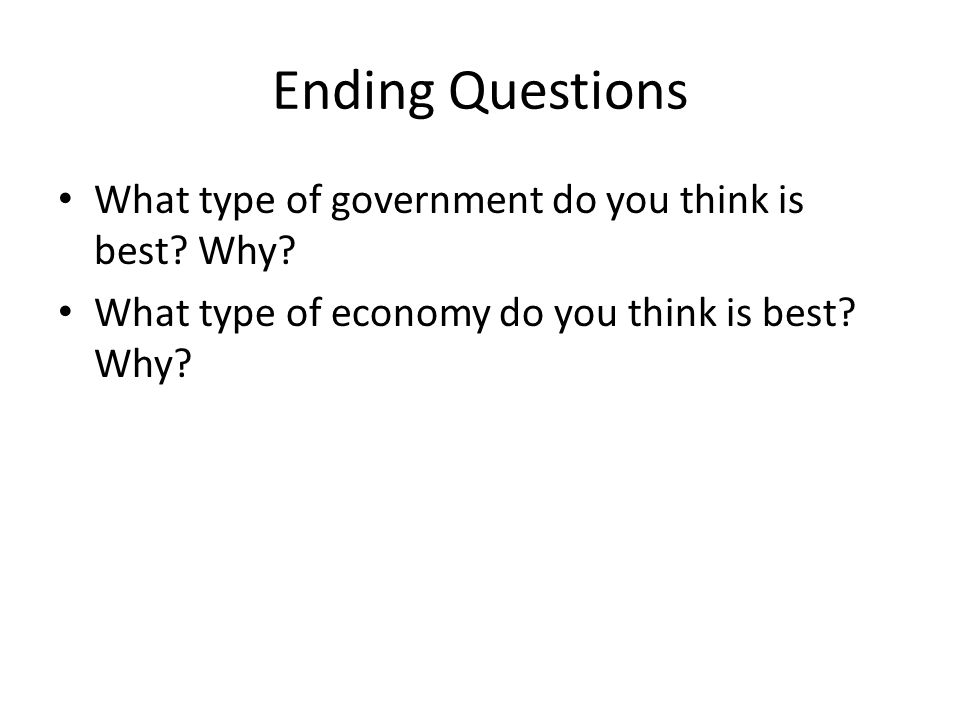 Ending Questions What type of government do you think is best Why