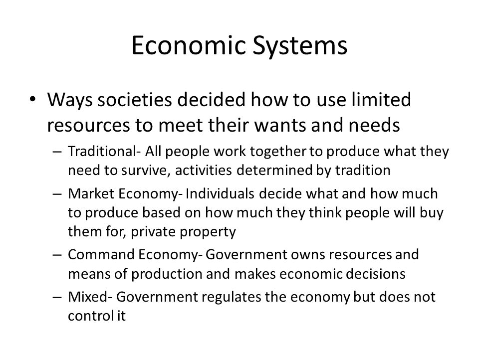 Economic Systems Ways societies decided how to use limited resources to meet their wants and needs.