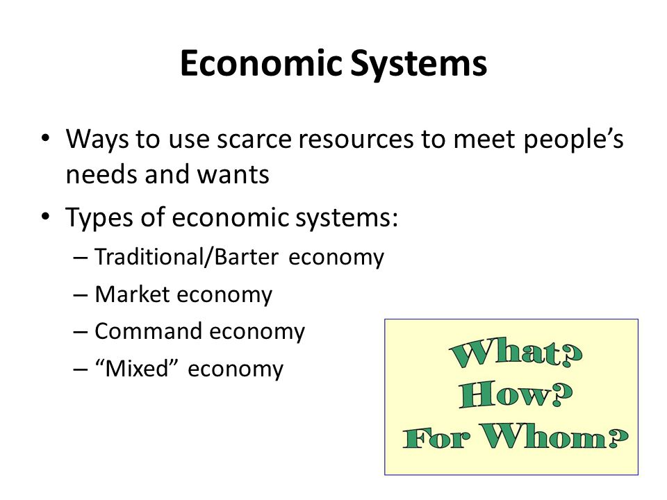 Economic Systems Ways to use scarce resources to meet people's needs and wants. Types of economic systems: