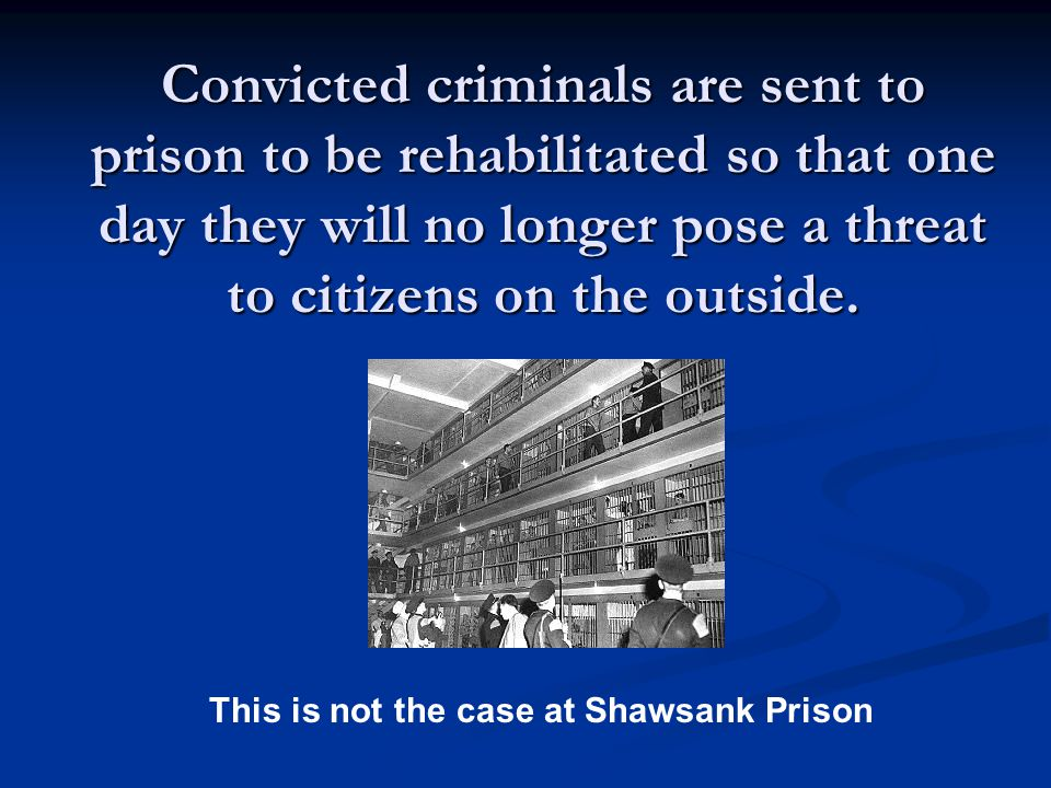 Convicted criminals are sent to prison to be rehabilitated so that one day they will no longer pose a threat to citizens on the outside.