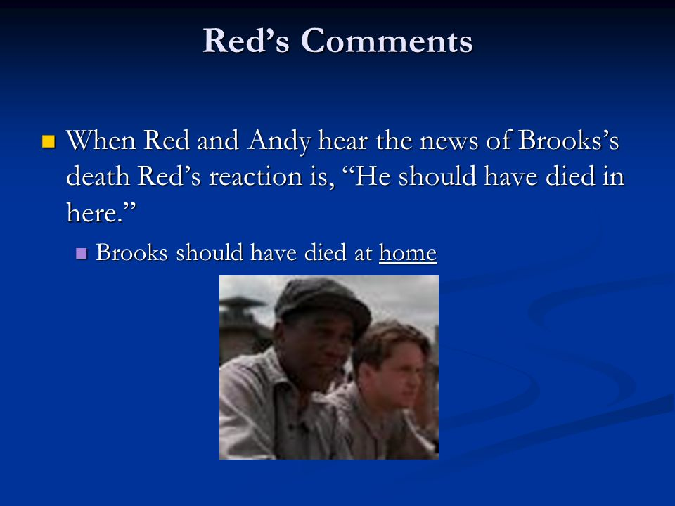 Red's Comments When Red and Andy hear the news of Brooks's death Red's reaction is, He should have died in here.
