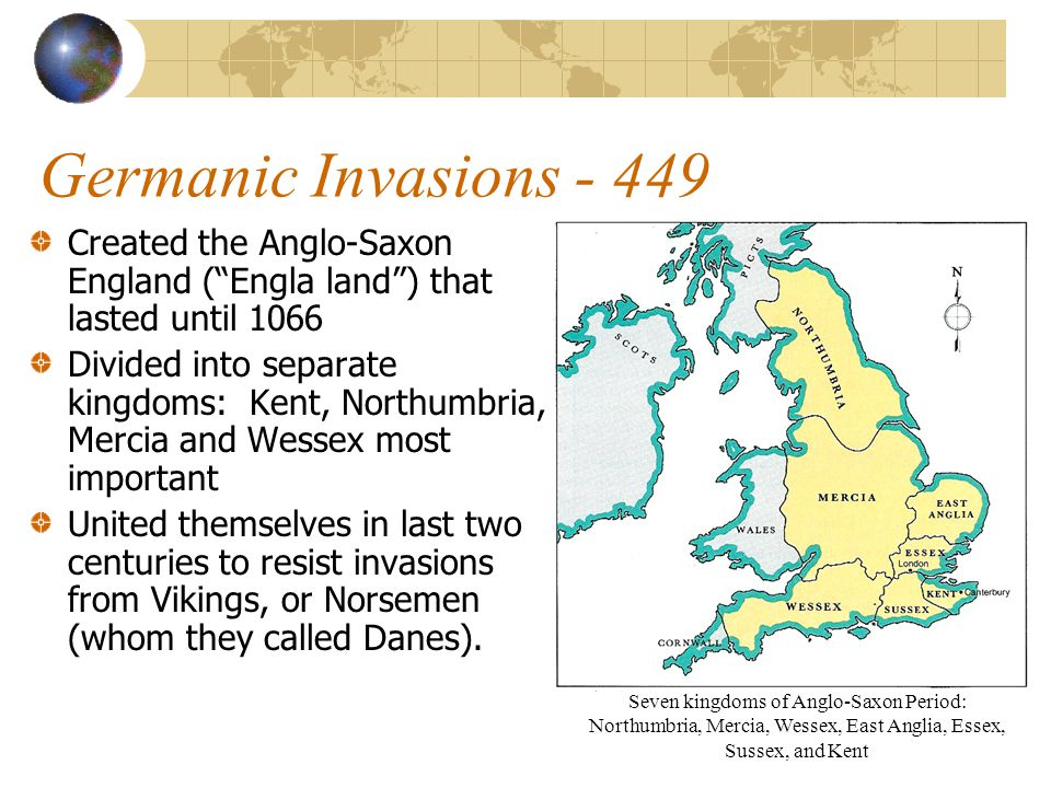 Germanic Invasions - 449 Created the Anglo-Saxon England ( Engla land ) that lasted until 1066.