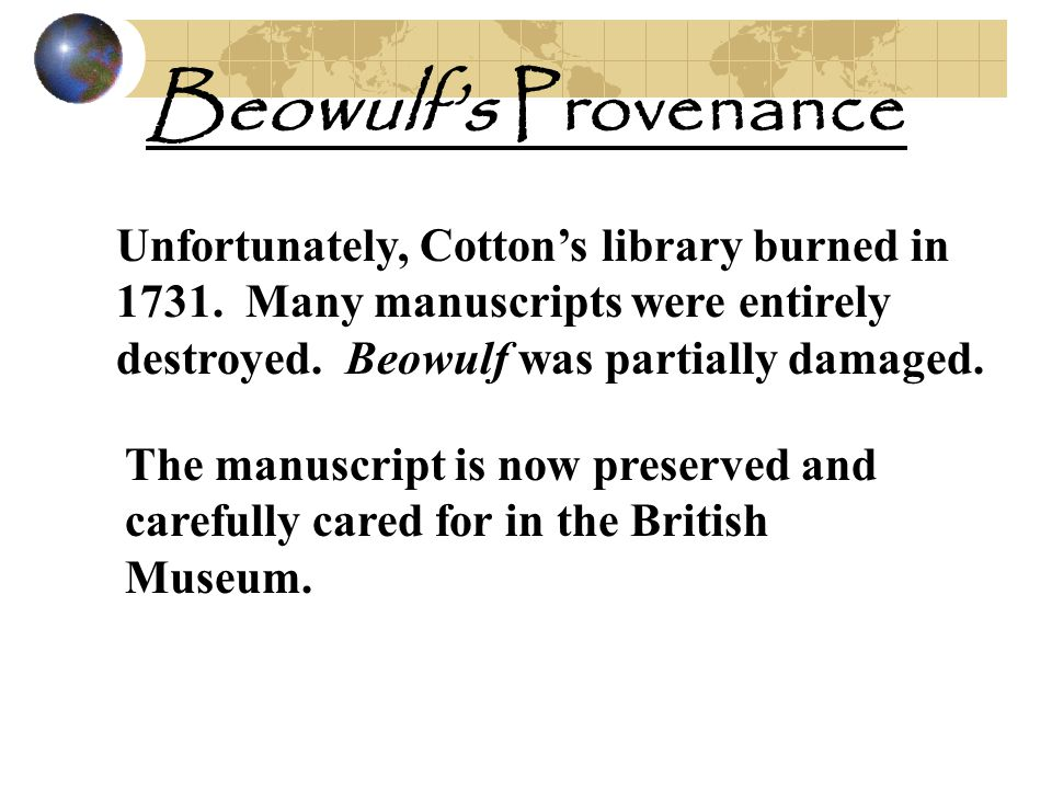 Beowulf's Provenance Unfortunately, Cotton's library burned in 1731. Many manuscripts were entirely destroyed. Beowulf was partially damaged.