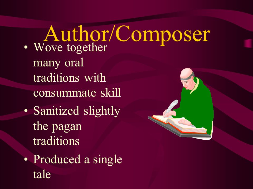 Author/Composer Wove together many oral traditions with consummate skill. Sanitized slightly the pagan traditions.