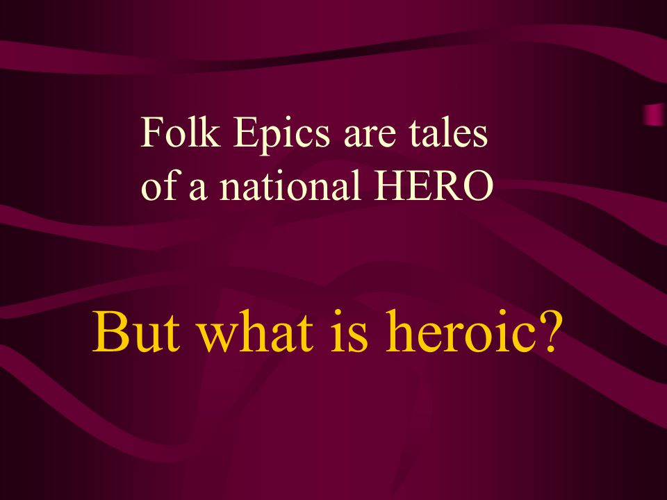 Folk Epics are tales of a national HERO
