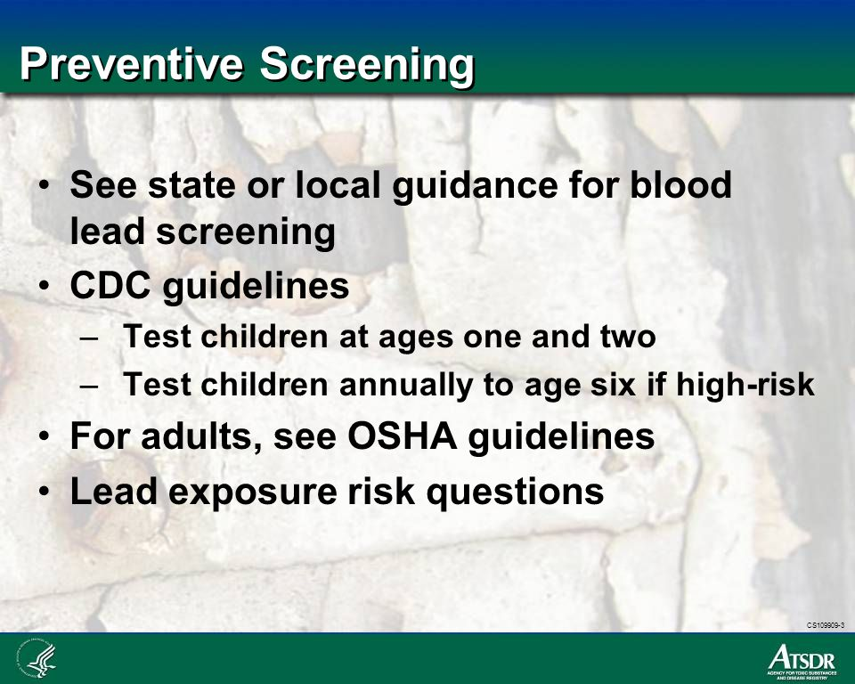 Preventive Screening See state or local guidance for blood lead screening. CDC guidelines. Test children at ages one and two.