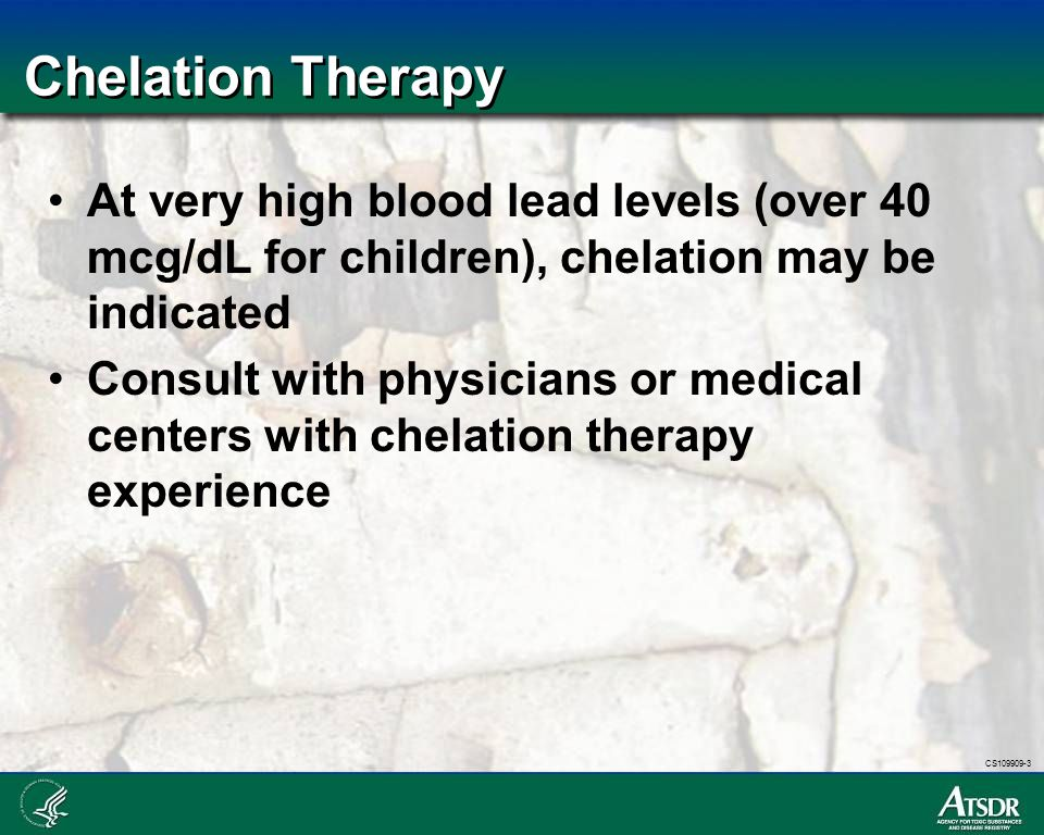 Chelation Therapy At very high blood lead levels (over 40 mcg/dL for children), chelation may be indicated.