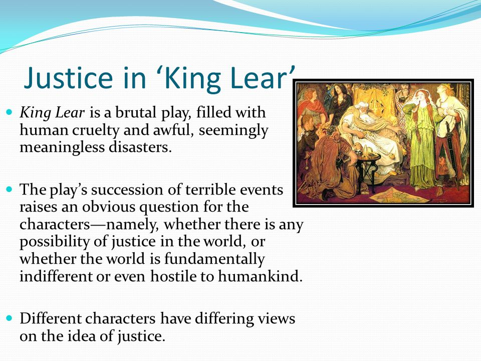 justice of king lear King lear ideological progression and changing view of justice the study of justice in king lear is the study of the pitiable infirmity of man bradley.