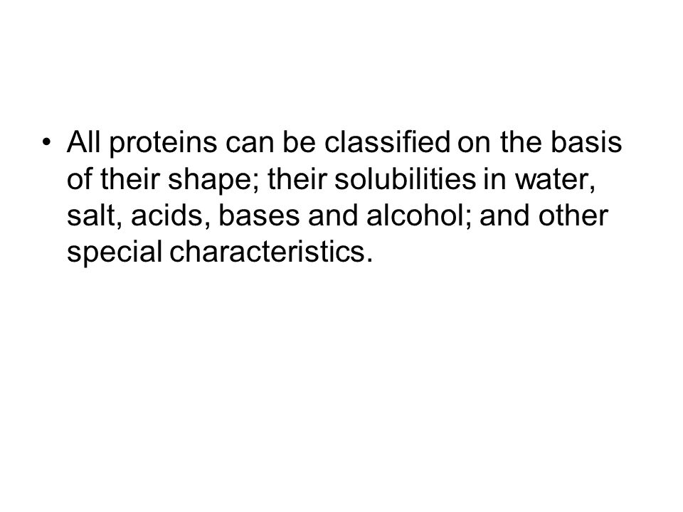 All proteins can be classified on the basis of their shape; their solubilities in water, salt, acids, bases and alcohol; and other special characteristics.