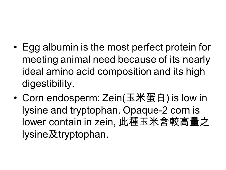 Egg albumin is the most perfect protein for meeting animal need because of its nearly ideal amino acid composition and its high digestibility.