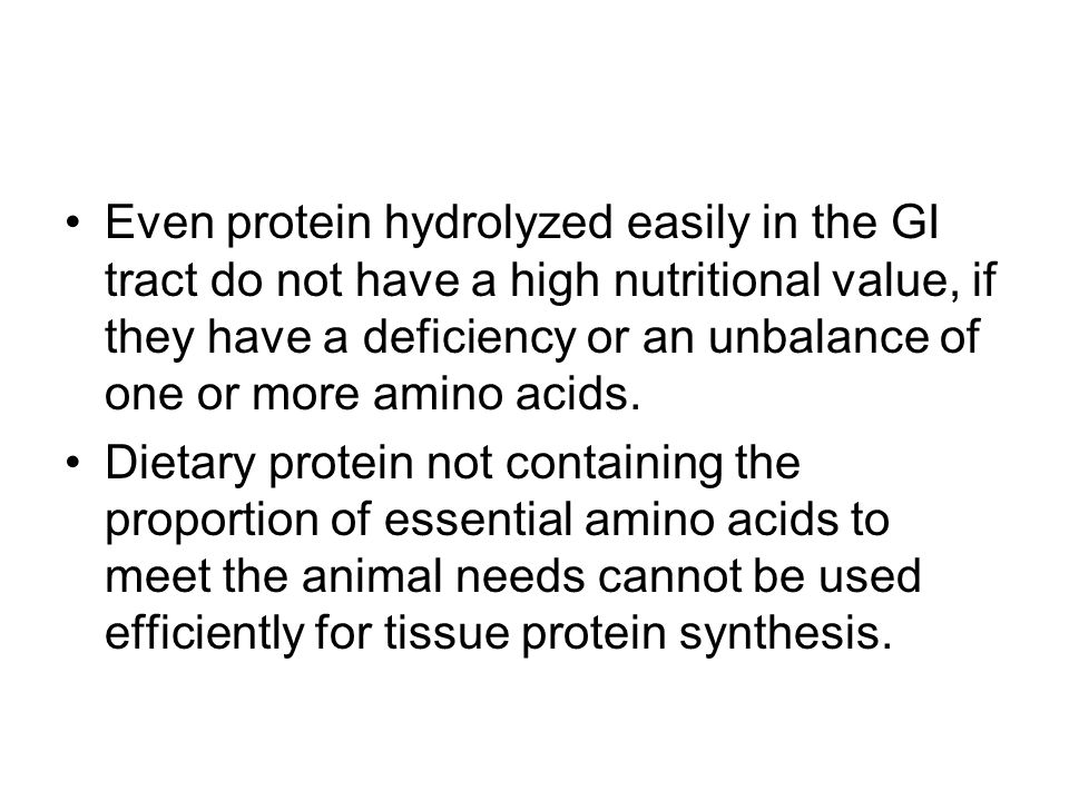 Even protein hydrolyzed easily in the GI tract do not have a high nutritional value, if they have a deficiency or an unbalance of one or more amino acids.
