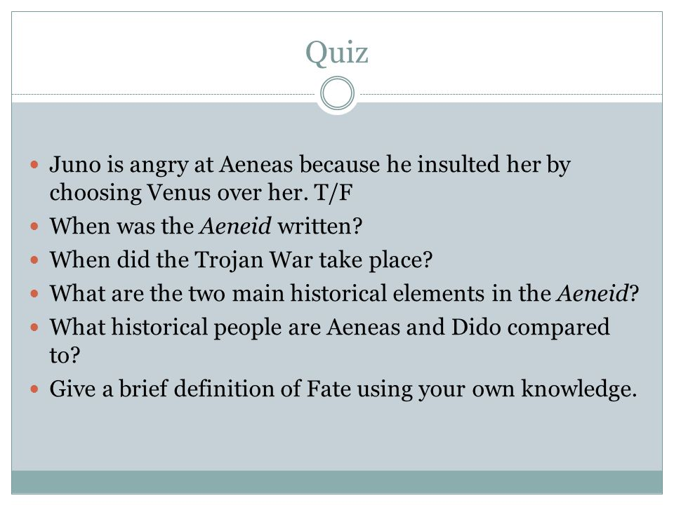 Quiz Juno is angry at Aeneas because he insulted her by choosing Venus over her. T/F. When was the Aeneid written