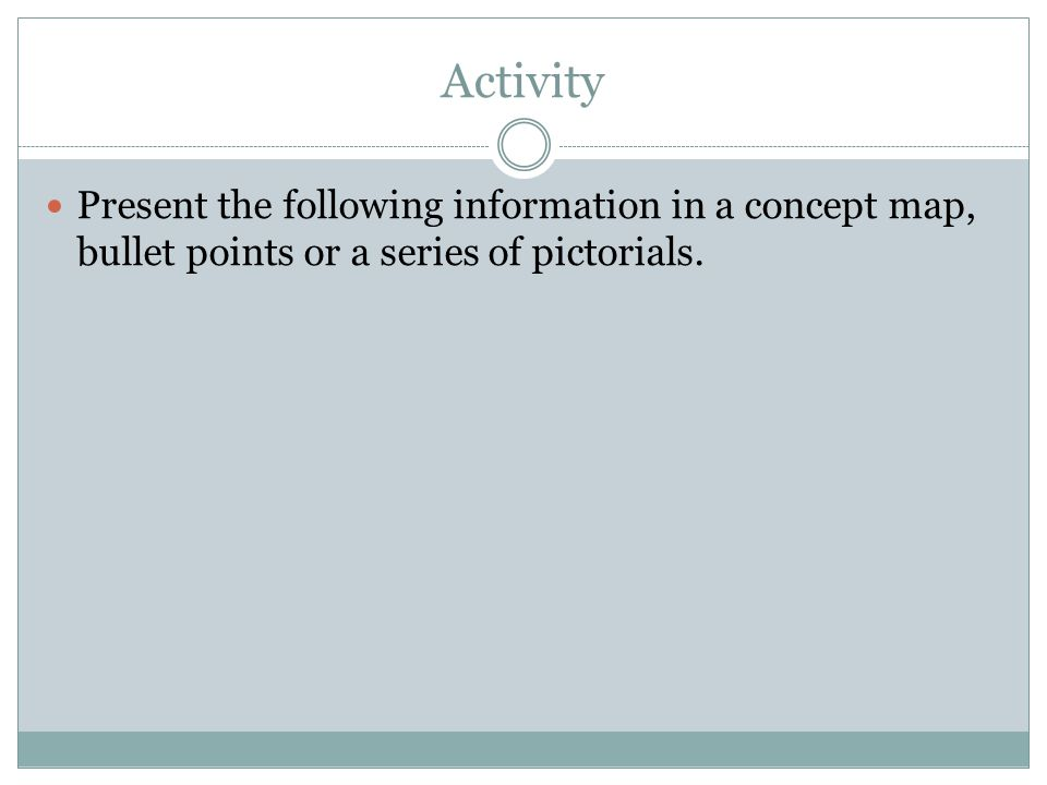 Activity Present the following information in a concept map, bullet points or a series of pictorials.
