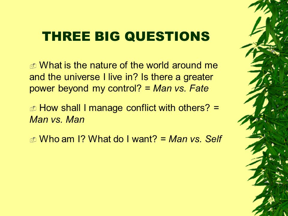 THREE BIG QUESTIONS What is the nature of the world around me and the universe I live in Is there a greater power beyond my control = Man vs. Fate.