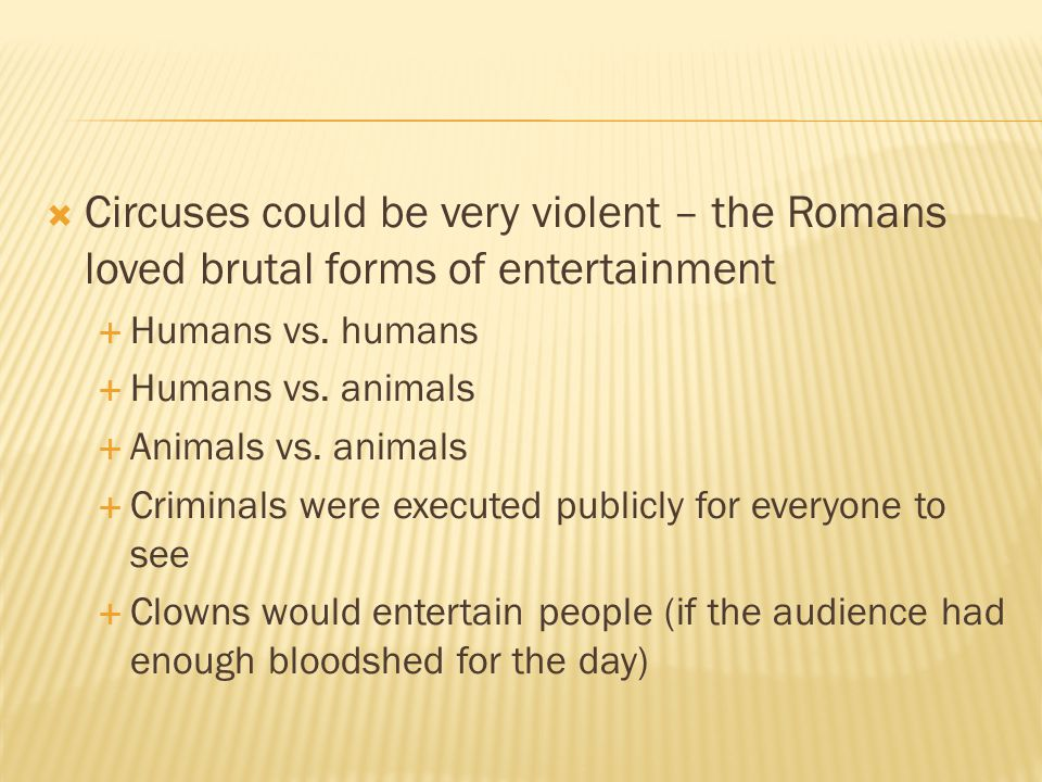 Circuses could be very violent – the Romans loved brutal forms of entertainment