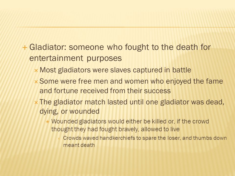 Gladiator: someone who fought to the death for entertainment purposes