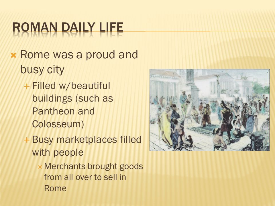 Roman Daily Life Rome was a proud and busy city