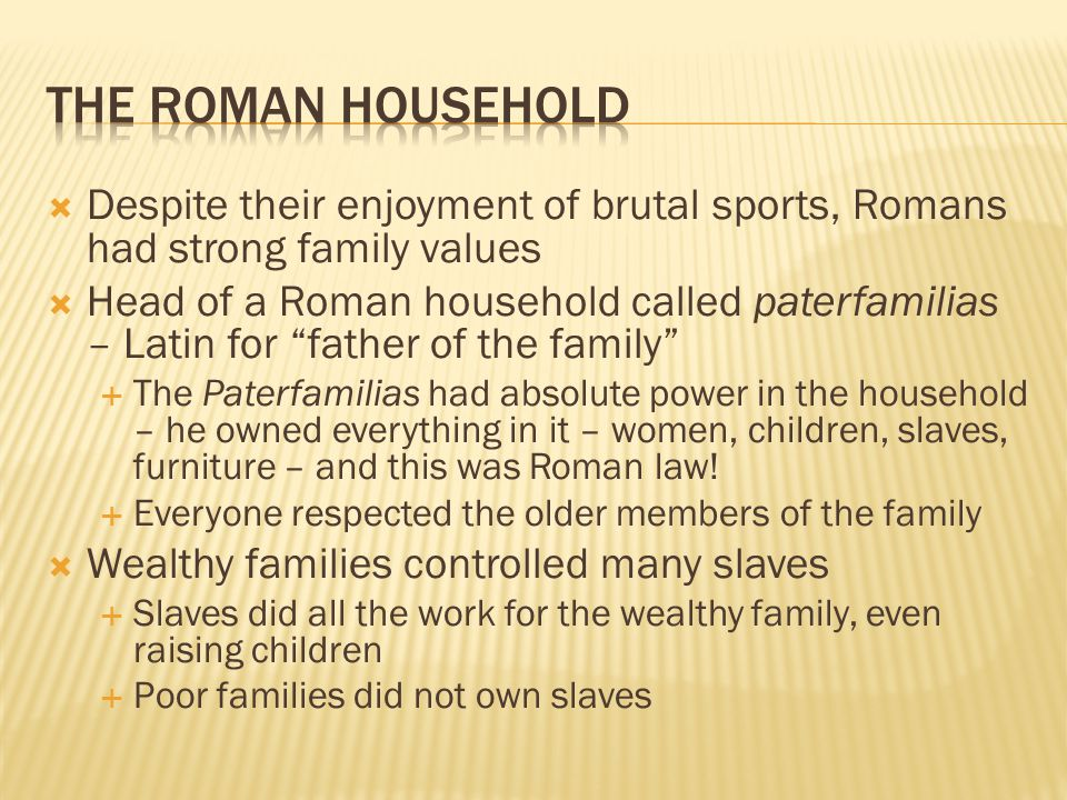 The Roman Household Despite their enjoyment of brutal sports, Romans had strong family values.